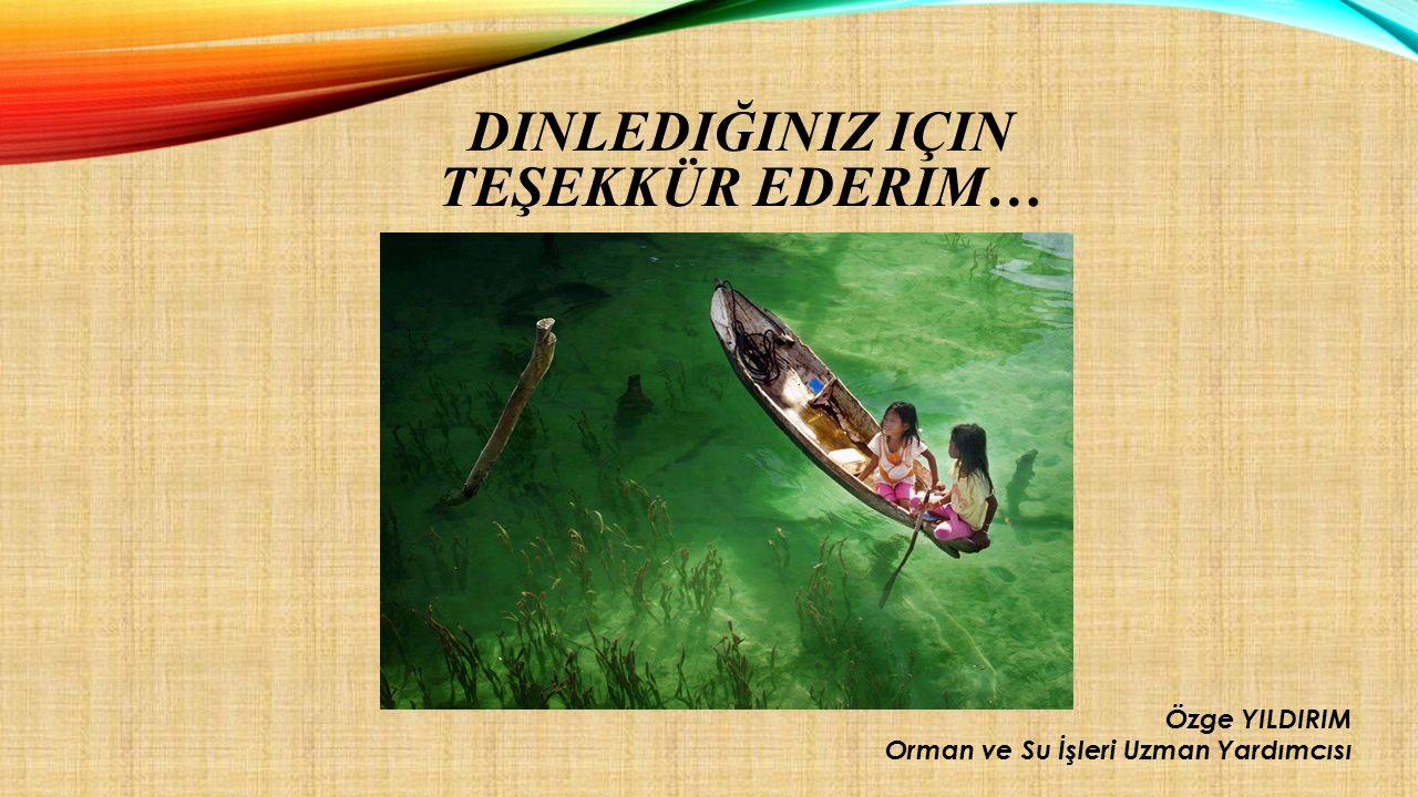 DINLEDIĞINIZ IÇIN TEŞEKKÜR EDERIM… Özge YILDIRIM Orman ve Su İşleri Uzman Yardımcısı