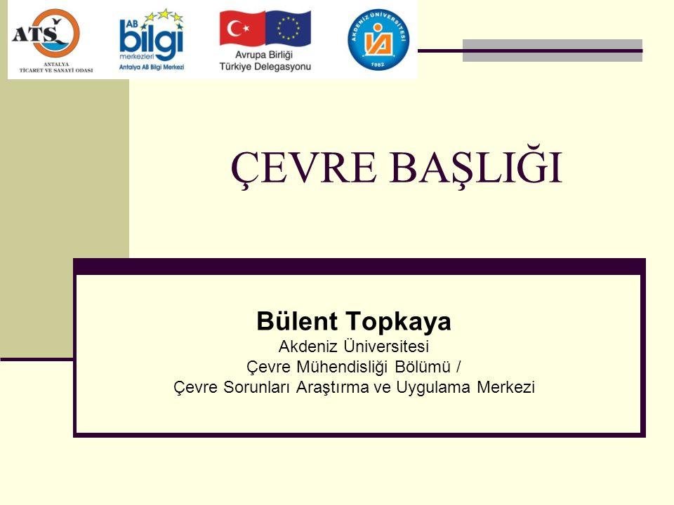 ÇEVRE BAŞLIĞI Bülent Topkaya Akdeniz Üniversitesi Çevre Mühendisliği Bölümü / Çevre Sorunları Araştırma ve Uygulama Merkezi