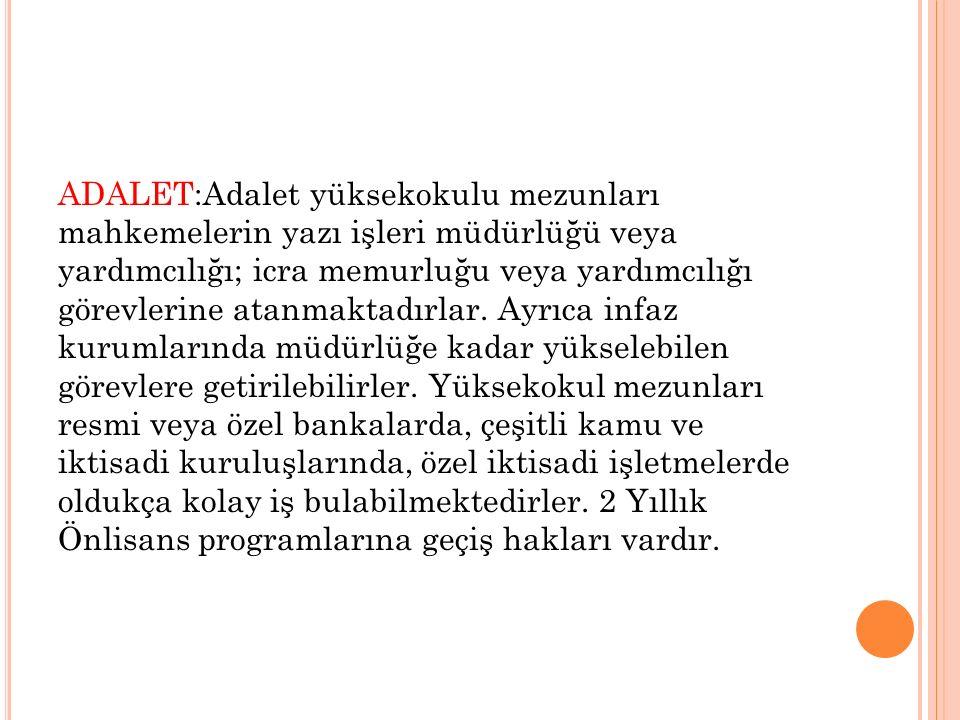 ADALET:Adalet yüksekokulu mezunları mahkemelerin yazı işleri müdürlüğü veya yardımcılığı; icra memurluğu veya yardımcılığı görevlerine atanmaktadırlar