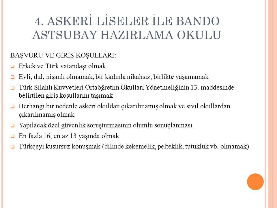 4. ASKERİ LİSELER İLE BANDO ASTSUBAY HAZIRLAMA OKULU BAŞVURU VE GİRİŞ KOŞULLARI:  Erkek ve Türk vatandaşı olmak  Evli, dul, nişanlı olmamak, bir kad