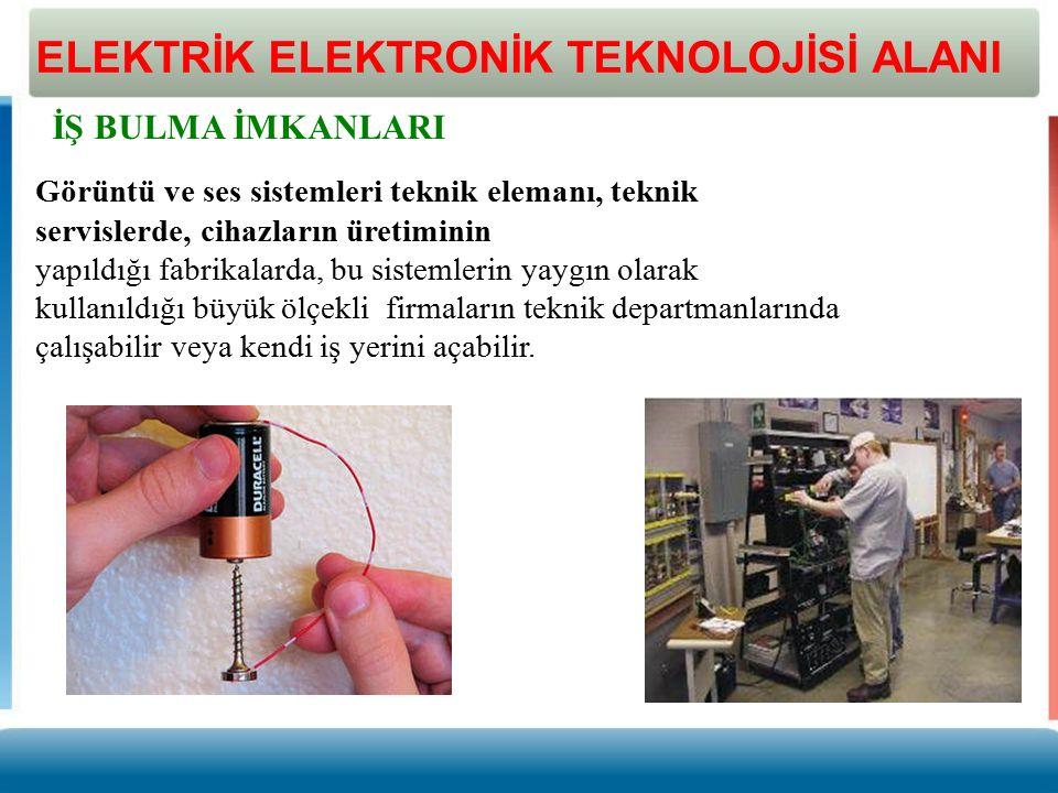 ELEKTRİK ELEKTRONİK TEKNOLOJİSİ ALANI İŞ BULMA İMKANLARI Görüntü ve ses sistemleri teknik elemanı, teknik servislerde, cihazların üretiminin yapıldığı