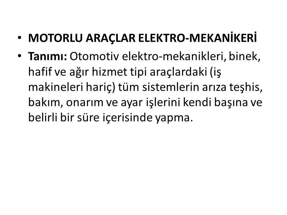 MOTORLU ARAÇLAR ELEKTRO-MEKANİKERİ Tanımı: Otomotiv elektro-mekanikleri, binek, hafif ve ağır hizmet tipi araçlardaki (iş makineleri hariç) tüm sistem