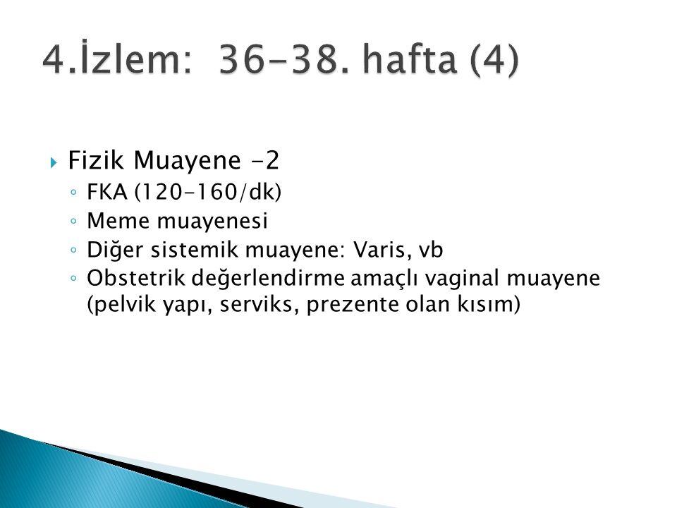  Fizik Muayene -2 ◦ FKA (120-160/dk) ◦ Meme muayenesi ◦ Diğer sistemik muayene: Varis, vb ◦ Obstetrik değerlendirme amaçlı vaginal muayene (pelvik yapı, serviks, prezente olan kısım)