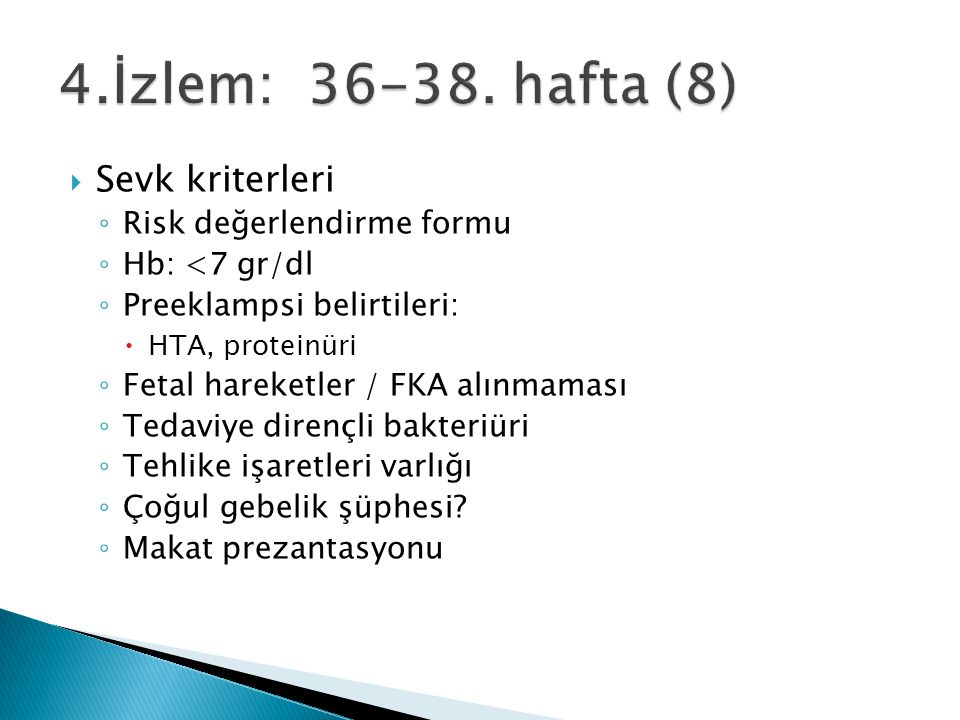  Sevk kriterleri ◦ Risk değerlendirme formu ◦ Hb: <7 gr/dl ◦ Preeklampsi belirtileri:  HTA, proteinüri ◦ Fetal hareketler / FKA alınmaması ◦ Tedaviye dirençli bakteriüri ◦ Tehlike işaretleri varlığı ◦ Çoğul gebelik şüphesi.
