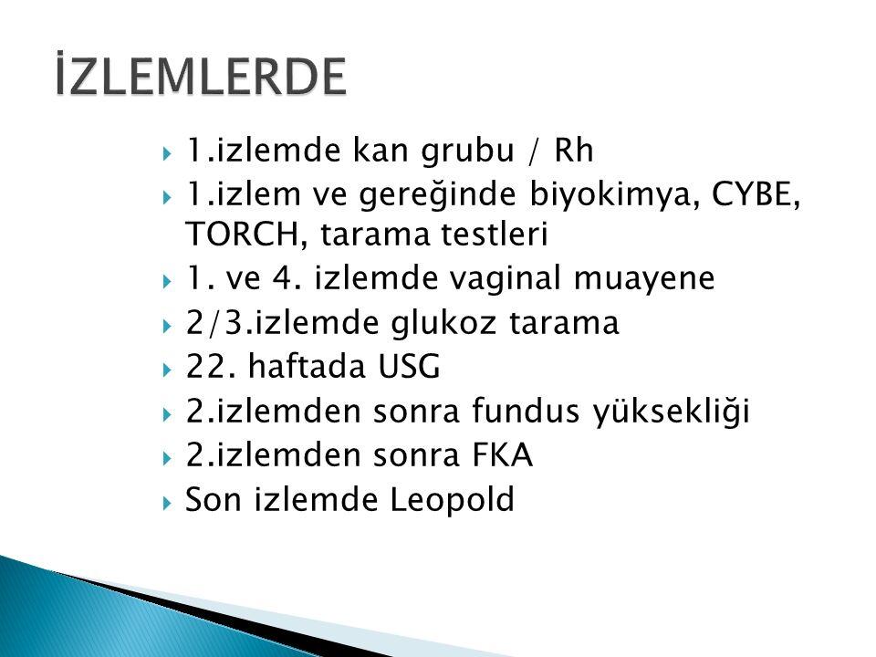 1.izlemde kan grubu / Rh  1.izlem ve gereğinde biyokimya, CYBE, TORCH, tarama testleri  1.