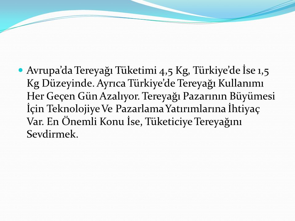 Avrupa'da Tereyağı Tüketimi 4,5 Kg, Türkiye'de İse 1,5 Kg Düzeyinde. Ayrıca Türkiye'de Tereyağı Kullanımı Her Geçen Gün Azalıyor. Tereyağı Pazarının B