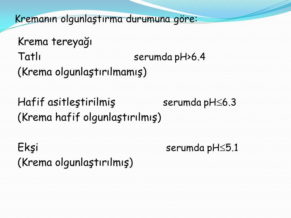Kremanın olgunlaştırma durumuna göre: Krema tereyağı Tatlı serumda pH>6.4 (Krema olgunlaştırılmamış) Hafif asitleştirilmiş serumda pH  6.3 (Krema haf