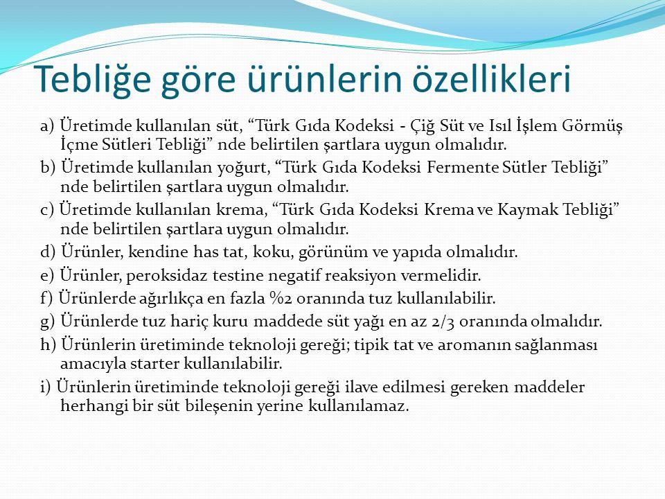Tebliğe göre ürünlerin özellikleri a) Üretimde kullanılan süt, Türk Gıda Kodeksi - Çiğ Süt ve Isıl İşlem Görmüş İçme Sütleri Tebliği nde belirtilen şartlara uygun olmalıdır.