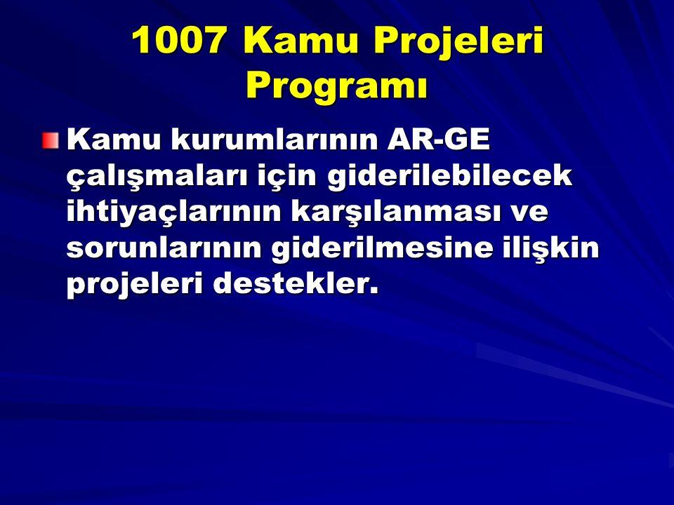 1007 Kamu Projeleri Programı Kamu kurumlarının AR-GE çalışmaları için giderilebilecek ihtiyaçlarının karşılanması ve sorunlarının giderilmesine ilişkin projeleri destekler.