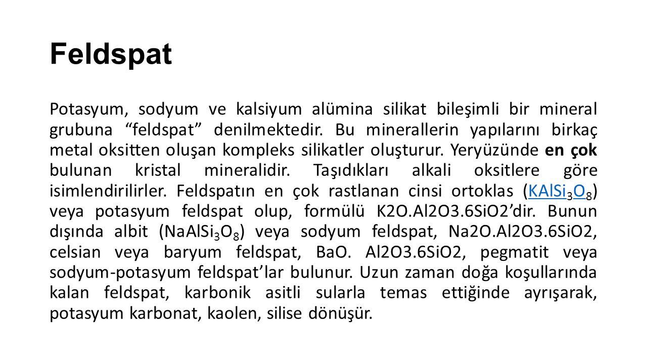 """Feldspat Potasyum, sodyum ve kalsiyum alümina silikat bileşimli bir mineral grubuna """"feldspat"""" denilmektedir. Bu minerallerin yapılarını birkaç metal"""