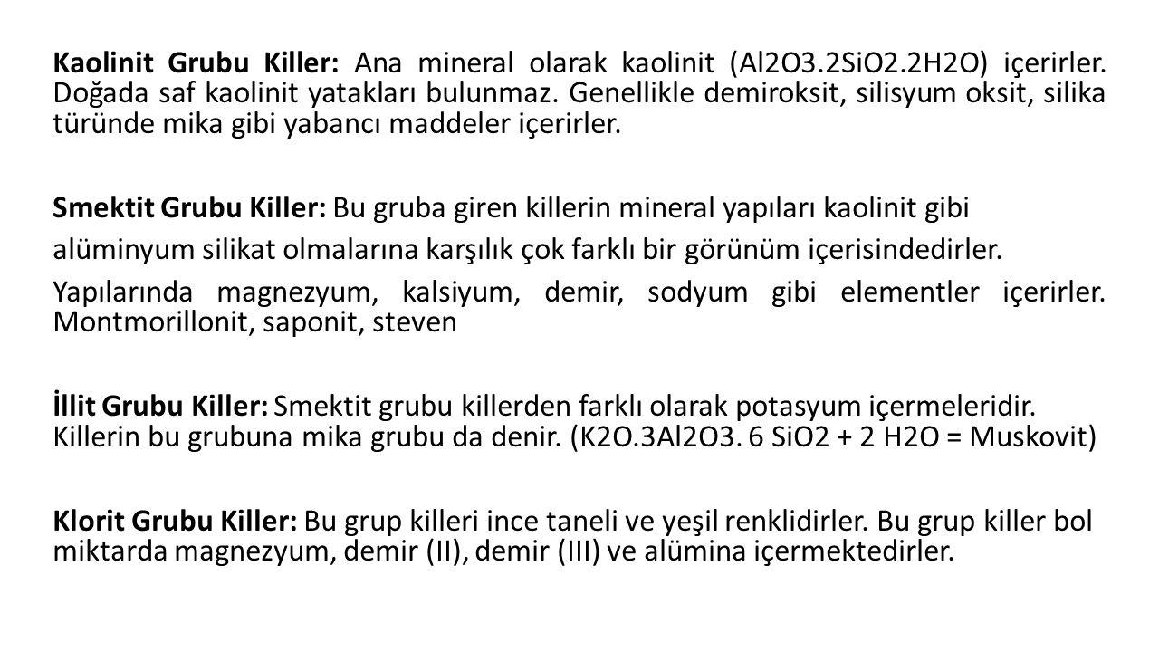 Kaolinit Grubu Killer: Ana mineral olarak kaolinit (Al2O3.2SiO2.2H2O) içerirler. Doğada saf kaolinit yatakları bulunmaz. Genellikle demiroksit, silisy
