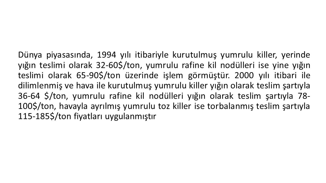 Dünya piyasasında, 1994 yılı itibariyle kurutulmuş yumrulu killer, yerinde yığın teslimi olarak 32-60$/ton, yumrulu rafine kil nodülleri ise yine yığı