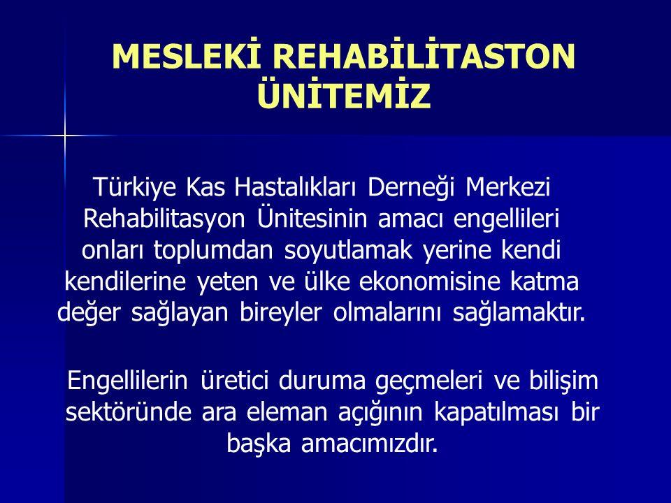 MESLEKİ REHABİLİTASTON ÜNİTEMİZ Türkiye Kas Hastalıkları Derneği Merkezi Rehabilitasyon Ünitesinin amacı engellileri onları toplumdan soyutlamak yerine kendi kendilerine yeten ve ülke ekonomisine katma değer sağlayan bireyler olmalarını sağlamaktır.