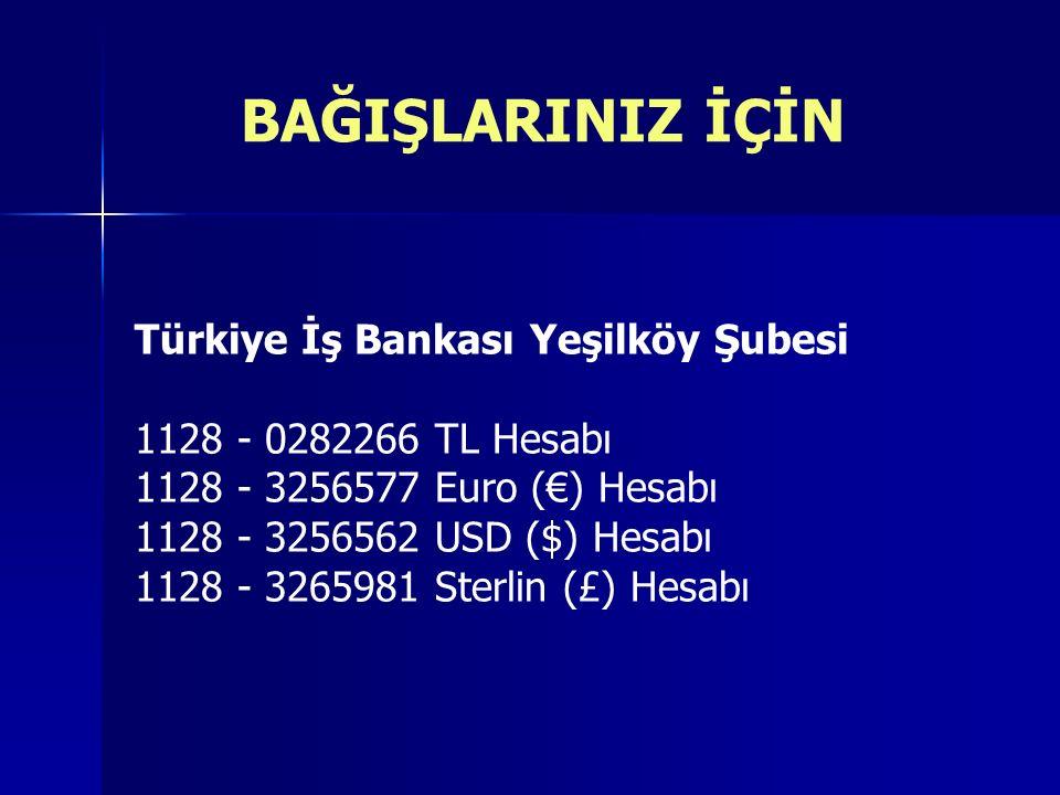 BAĞIŞLARINIZ İÇİN Türkiye İş Bankası Yeşilköy Şubesi 1128 - 0282266 TL Hesabı 1128 - 3256577 Euro (€) Hesabı 1128 - 3256562 USD ($) Hesabı 1128 - 3265981 Sterlin (£) Hesabı