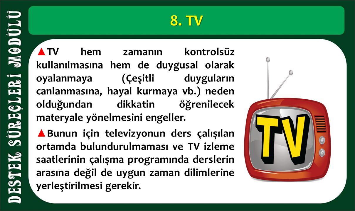 8. TV ▲ TV hem zamanın kontrolsüz kullanılmasına hem de duygusal olarak oyalanmaya (Çeşitli duyguların canlanmasına, hayal kurmaya vb.) neden olduğund