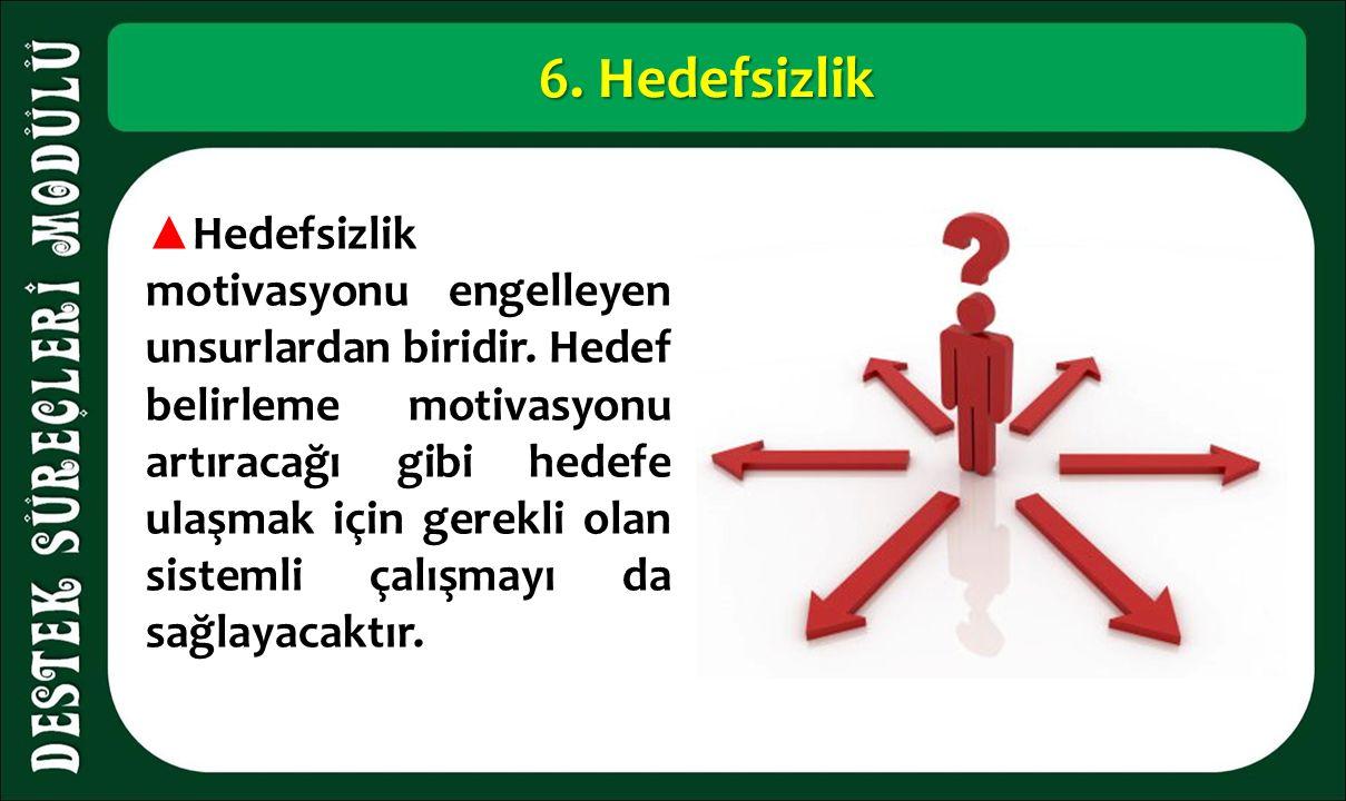 6. Hedefsizlik ▲ Hedefsizlik motivasyonu engelleyen unsurlardan biridir.