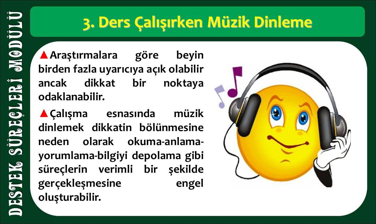 3. Ders Çalışırken Müzik Dinleme ▲ Araştırmalara göre beyin birden fazla uyarıcıya açık olabilir ancak dikkat bir noktaya odaklanabilir. ▲ Çalışma esn