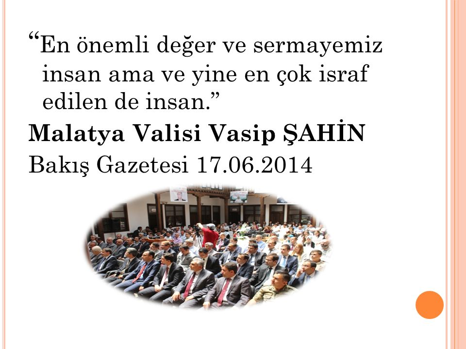 En önemli değer ve sermayemiz insan ama ve yine en çok israf edilen de insan. Malatya Valisi Vasip ŞAHİN Bakış Gazetesi 17.06.2014