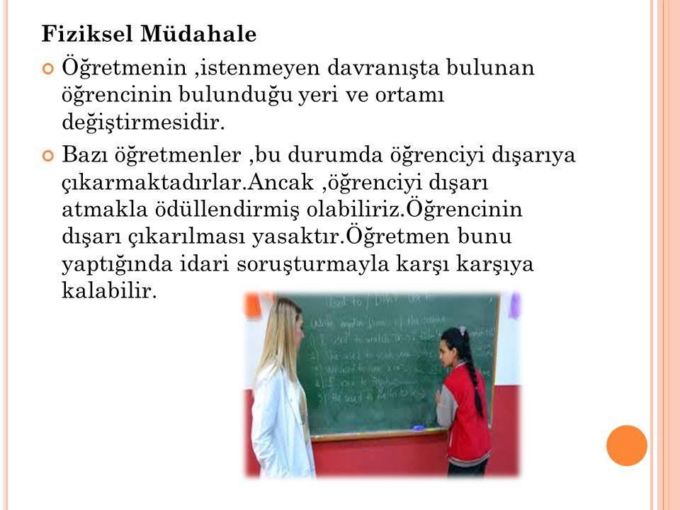 Fiziksel Müdahale Öğretmenin,istenmeyen davranışta bulunan öğrencinin bulunduğu yeri ve ortamı değiştirmesidir.