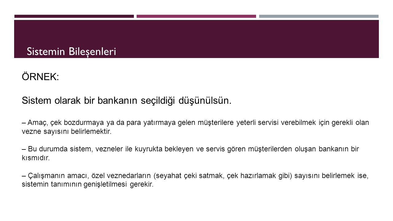 ÖRNEK: Sistem olarak bir bankanın seçildiği düşünülsün. – Amaç, çek bozdurmaya ya da para yatırmaya gelen müşterilere yeterli servisi verebilmek için