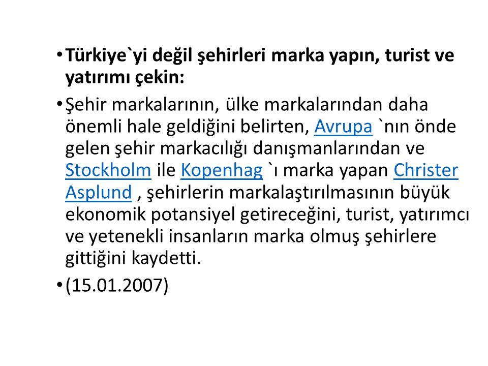 Türkiye`yi değil şehirleri marka yapın, turist ve yatırımı çekin: Şehir markalarının, ülke markalarından daha önemli hale geldiğini belirten, Avrupa `nın önde gelen şehir markacılığı danışmanlarından ve Stockholm ile Kopenhag `ı marka yapan Christer Asplund, şehirlerin markalaştırılmasının büyük ekonomik potansiyel getireceğini, turist, yatırımcı ve yetenekli insanların marka olmuş şehirlere gittiğini kaydetti.Avrupa StockholmKopenhagChrister Asplund (15.01.2007)