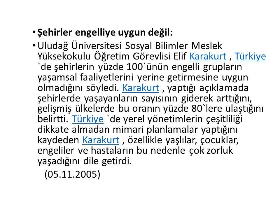 Şehirler engelliye uygun değil: Uludağ Üniversitesi Sosyal Bilimler Meslek Yüksekokulu Öğretim Görevlisi Elif Karakurt, Türkiye `de şehirlerin yüzde 100`ünün engelli grupların yaşamsal faaliyetlerini yerine getirmesine uygun olmadığını söyledi.