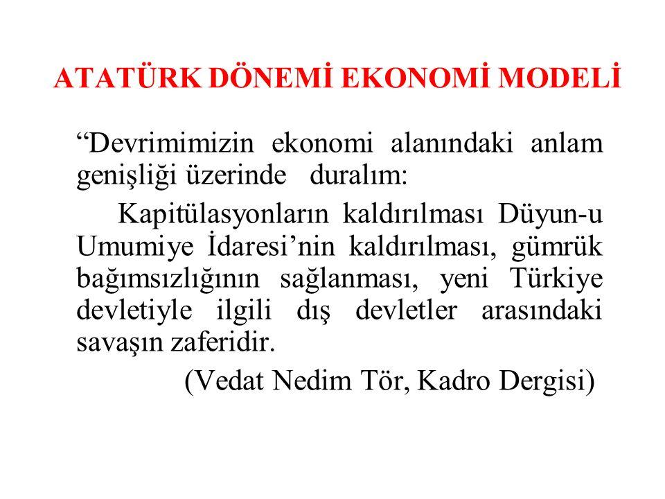 ATATÜRK DÖNEMİ EKONOMİ MODELİ Devrimimizin ekonomi alanındaki anlam genişliği üzerinde duralım: Kapitülasyonların kaldırılması Düyun-u Umumiye İdaresi'nin kaldırılması, gümrük bağımsızlığının sağlanması, yeni Türkiye devletiyle ilgili dış devletler arasındaki savaşın zaferidir.