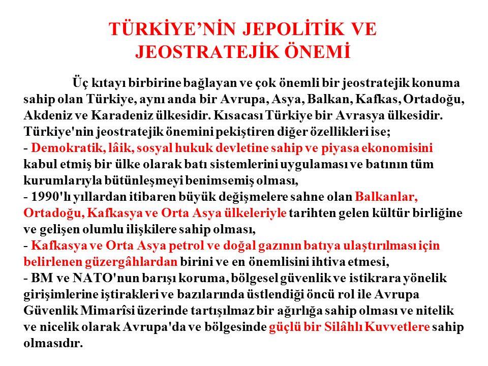 TÜRKİYE'NİN JEPOLİTİK VE JEOSTRATEJİK ÖNEMİ Üç kıtayı birbirine bağlayan ve çok önemli bir jeostratejik konuma sahip olan Türkiye, aynı anda bir Avrupa, Asya, Balkan, Kafkas, Ortadoğu, Akdeniz ve Karadeniz ülkesidir.