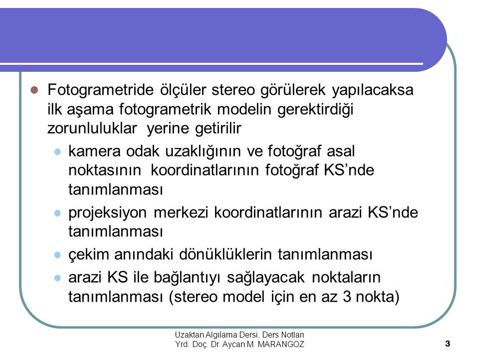 Fotogrametride ölçüler stereo görülerek yapılacaksa ilk aşama fotogrametrik modelin gerektirdiği zorunluluklar yerine getirilir kamera odak uzaklığının ve fotoğraf asal noktasının koordinatlarının fotoğraf KS'nde tanımlanması projeksiyon merkezi koordinatlarının arazi KS'nde tanımlanması çekim anındaki dönüklüklerin tanımlanması arazi KS ile bağlantıyı sağlayacak noktaların tanımlanması (stereo model için en az 3 nokta) Uzaktan Algılama Dersi, Ders Notları Yrd.