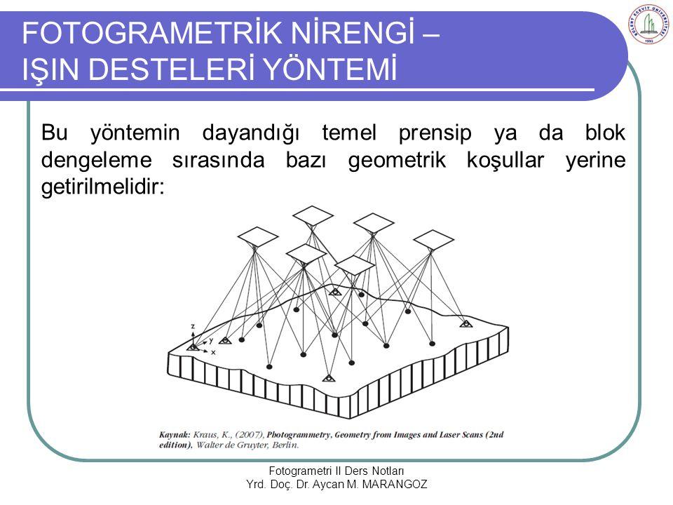 FOTOGRAMETRİK NİRENGİ – IŞIN DESTELERİ YÖNTEMİ Bu yöntemin dayandığı temel prensip ya da blok dengeleme sırasında bazı geometrik koşullar yerine getirilmelidir: Fotogrametri II Ders Notları Yrd.