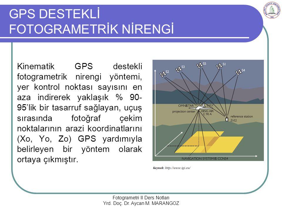GPS DESTEKLİ FOTOGRAMETRİK NİRENGİ Kinematik GPS destekli fotogrametrik nirengi yöntemi, yer kontrol noktası sayısını en aza indirerek yaklaşık % 90- 95'lik bir tasarruf sağlayan, uçuş sırasında fotoğraf çekim noktalarının arazi koordinatlarını (Xo, Yo, Zo) GPS yardımıyla belirleyen bir yöntem olarak ortaya çıkmıştır.