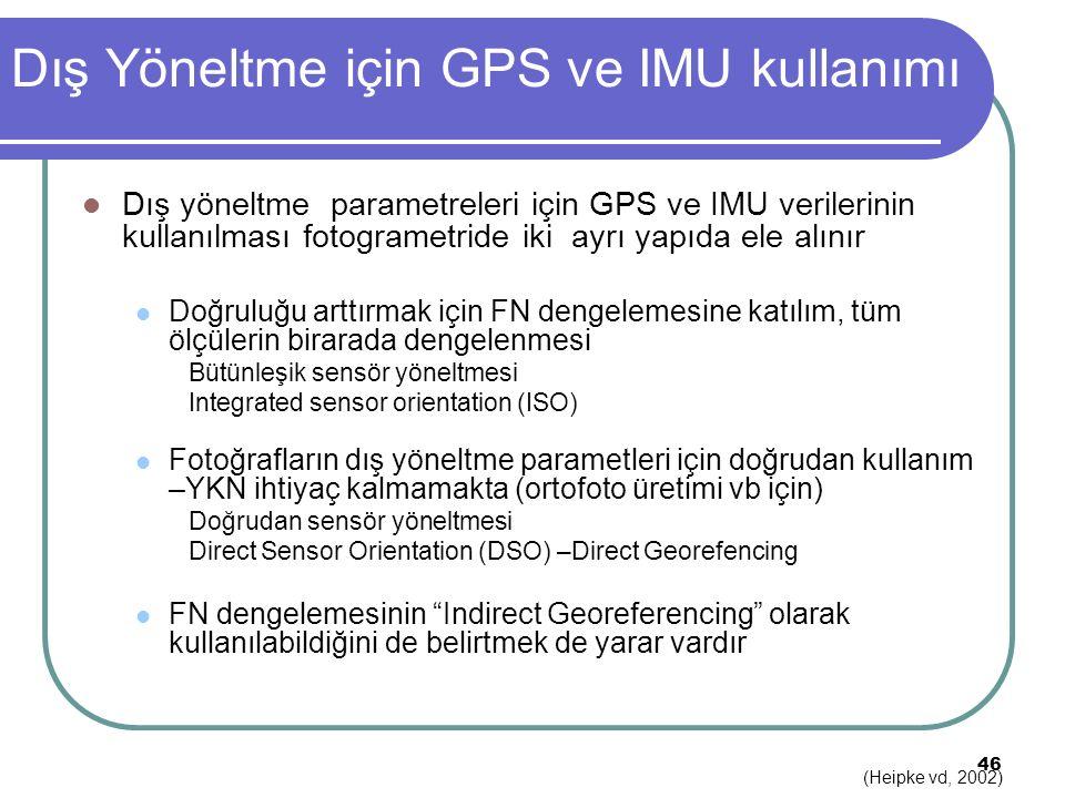 Dış Yöneltme için GPS ve IMU kullanımı Dış yöneltme parametreleri için GPS ve IMU verilerinin kullanılması fotogrametride iki ayrı yapıda ele alınır Doğruluğu arttırmak için FN dengelemesine katılım, tüm ölçülerin birarada dengelenmesi Bütünleşik sensör yöneltmesi Integrated sensor orientation (ISO) Fotoğrafların dış yöneltme parametleri için doğrudan kullanım –YKN ihtiyaç kalmamakta (ortofoto üretimi vb için) Doğrudan sensör yöneltmesi Direct Sensor Orientation (DSO) –Direct Georefencing FN dengelemesinin Indirect Georeferencing olarak kullanılabildiğini de belirtmek de yarar vardır 46 (Heipke vd, 2002)
