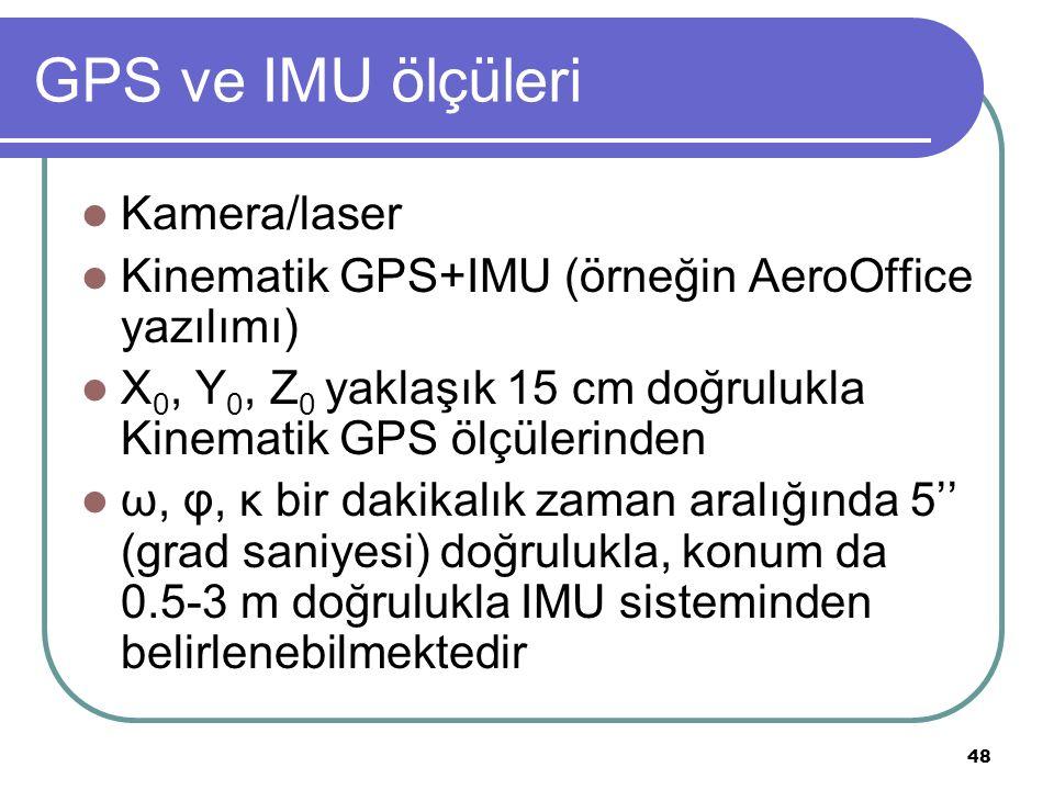 GPS ve IMU ölçüleri Kamera/laser Kinematik GPS+IMU (örneğin AeroOffice yazılımı) X 0, Y 0, Z 0 yaklaşık 15 cm doğrulukla Kinematik GPS ölçülerinden ω, φ, κ bir dakikalık zaman aralığında 5'' (grad saniyesi) doğrulukla, konum da 0.5-3 m doğrulukla IMU sisteminden belirlenebilmektedir 48