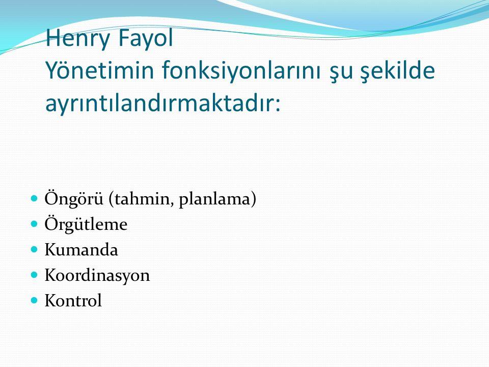 Henry Fayol Yönetimin fonksiyonlarını şu şekilde ayrıntılandırmaktadır: Öngörü (tahmin, planlama) Örgütleme Kumanda Koordinasyon Kontrol