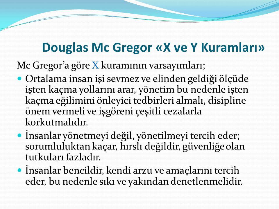Douglas Mc Gregor «X ve Y Kuramları» Mc Gregor'a göre X kuramının varsayımları; Ortalama insan işi sevmez ve elinden geldiği ölçüde işten kaçma yollar