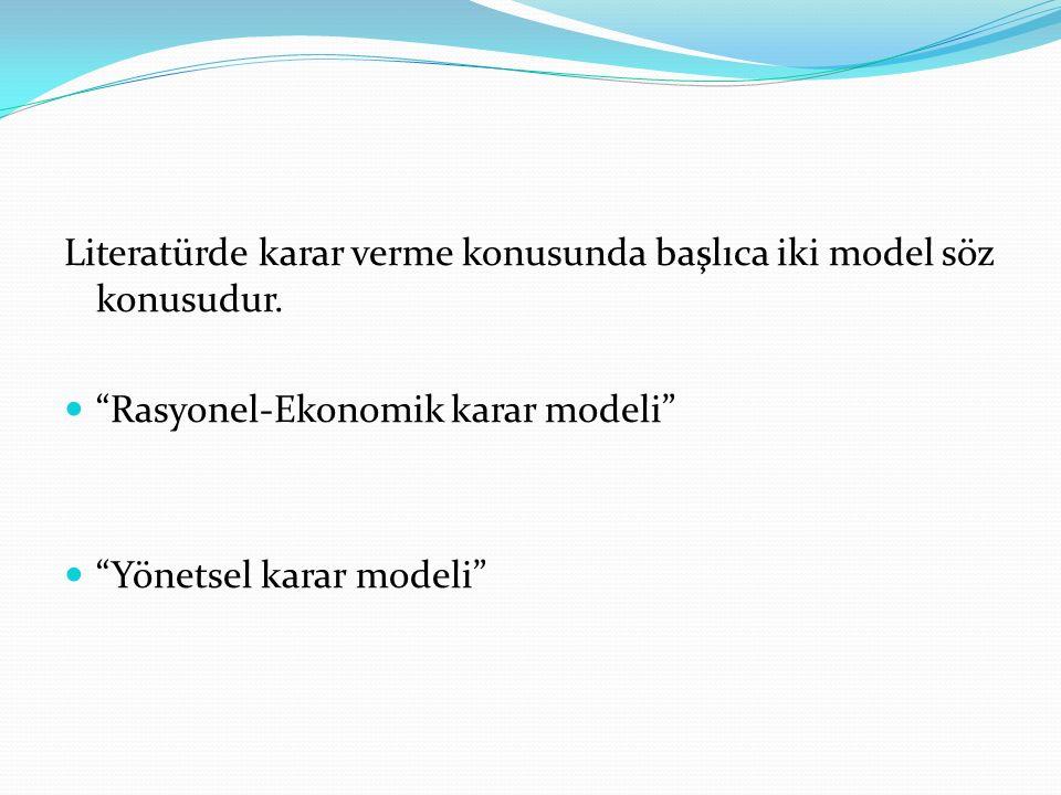 """Literatürde karar verme konusunda başlıca iki model söz konusudur. """"Rasyonel-Ekonomik karar modeli"""" """"Yönetsel karar modeli"""""""