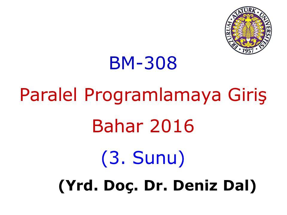 BM-308 Paralel Programlamaya Giriş Bahar 2016 (3. Sunu) (Yrd. Doç. Dr. Deniz Dal)