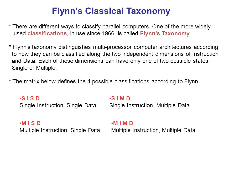 Flynn's Classical Taxonomy * There are different ways to classify parallel computers. One of the more widely used classifications, in use since 1966,