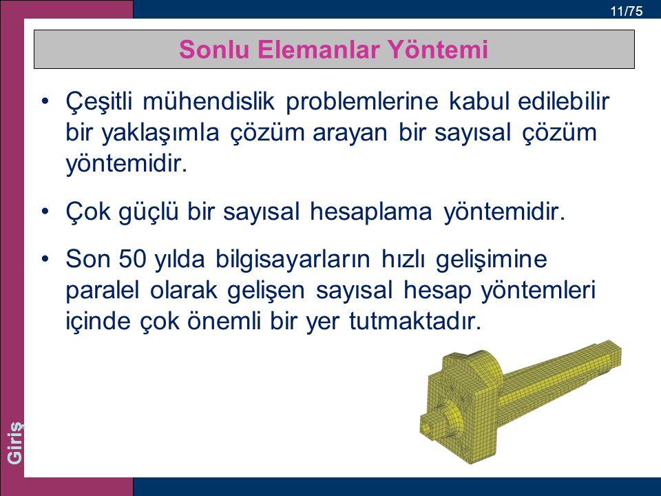 11/75 Giriş Sonlu Elemanlar Yöntemi Çeşitli mühendislik problemlerine kabul edilebilir bir yaklaşımla çözüm arayan bir sayısal çözüm yöntemidir.