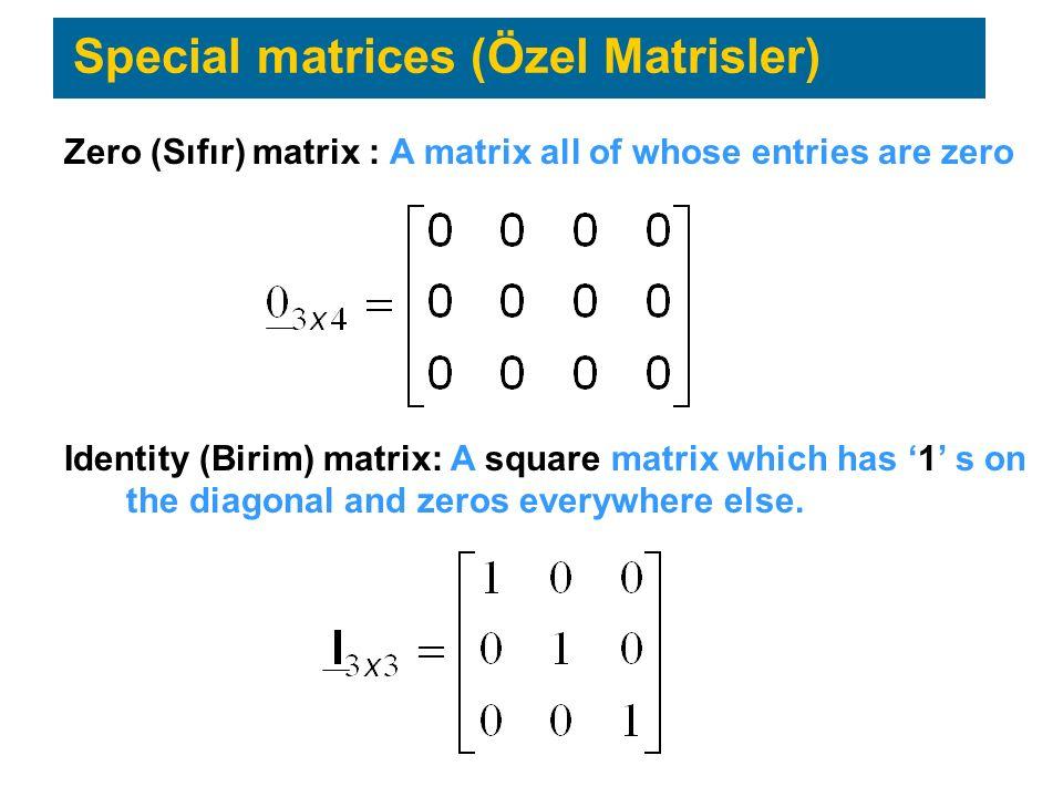 Special matrices (Özel Matrisler) Zero (Sıfır) matrix : A matrix all of whose entries are zero Identity (Birim) matrix: A square matrix which has '1' s on the diagonal and zeros everywhere else.