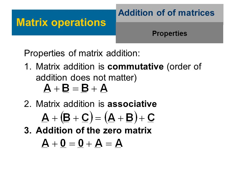 Properties of matrix addition: 1.Matrix addition is commutative (order of addition does not matter) 2.Matrix addition is associative 3.Addition of the