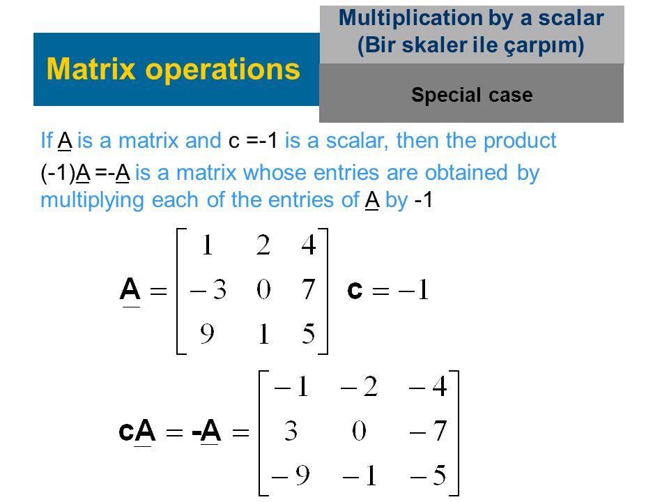 Matrix operations Multiplication by a scalar (Bir skaler ile çarpım) If A is a matrix and c =-1 is a scalar, then the product (-1)A =-A is a matrix wh