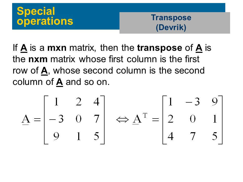 Special operations Transpose (Devrik) If A is a mxn matrix, then the transpose of A is the nxm matrix whose first column is the first row of A, whose second column is the second column of A and so on.