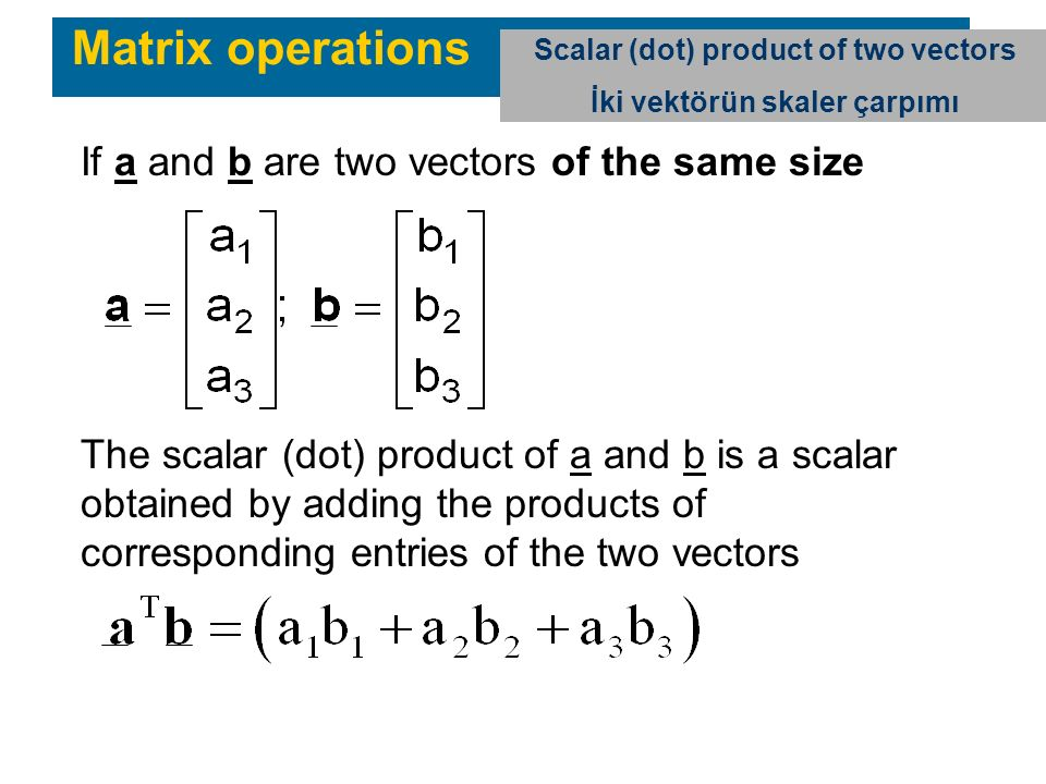Matrix operations Scalar (dot) product of two vectors İki vektörün skaler çarpımı If a and b are two vectors of the same size The scalar (dot) product of a and b is a scalar obtained by adding the products of corresponding entries of the two vectors
