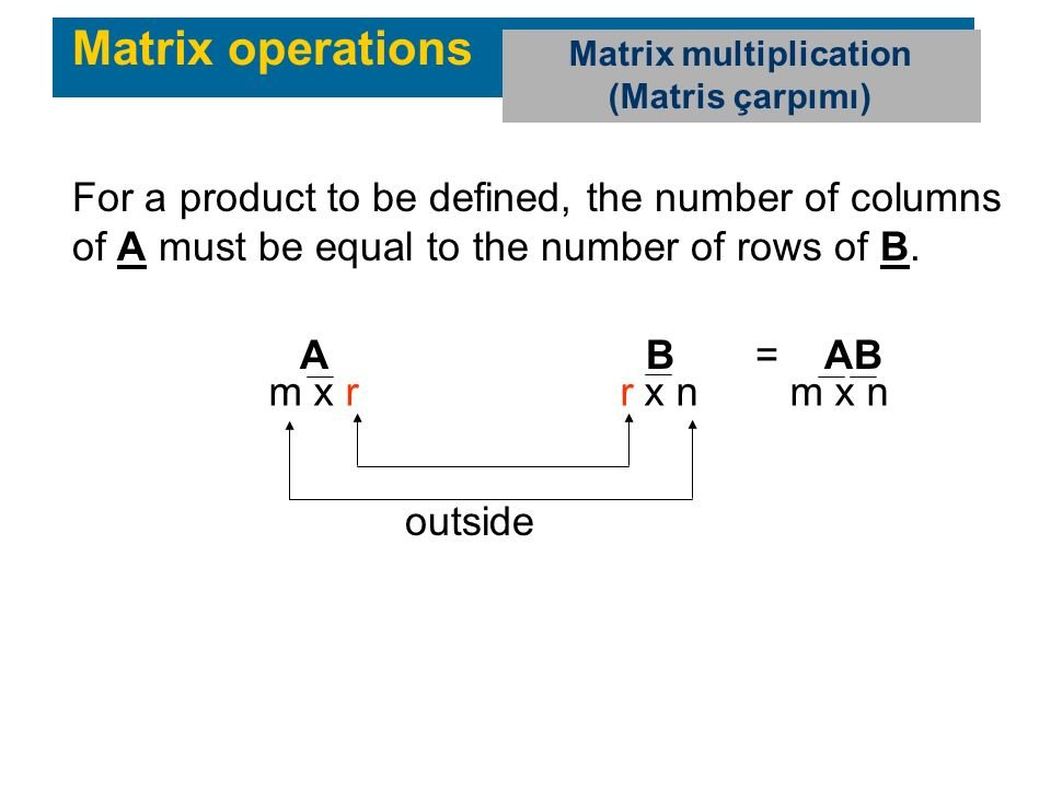 Matrix operations Matrix multiplication (Matris çarpımı) For a product to be defined, the number of columns of A must be equal to the number of rows of B.