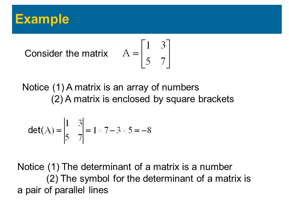 Example Consider the matrix Notice (1) A matrix is an array of numbers (2) A matrix is enclosed by square brackets Notice (1) The determinant of a matrix is a number (2) The symbol for the determinant of a matrix is a pair of parallel lines Computation of larger matrices is more difficult