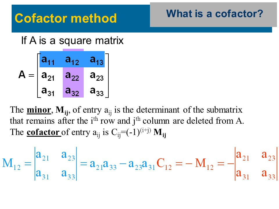 If A is a square matrix Cofactor method The minor, M ij, of entry a ij is the determinant of the submatrix that remains after the i th row and j th column are deleted from A.