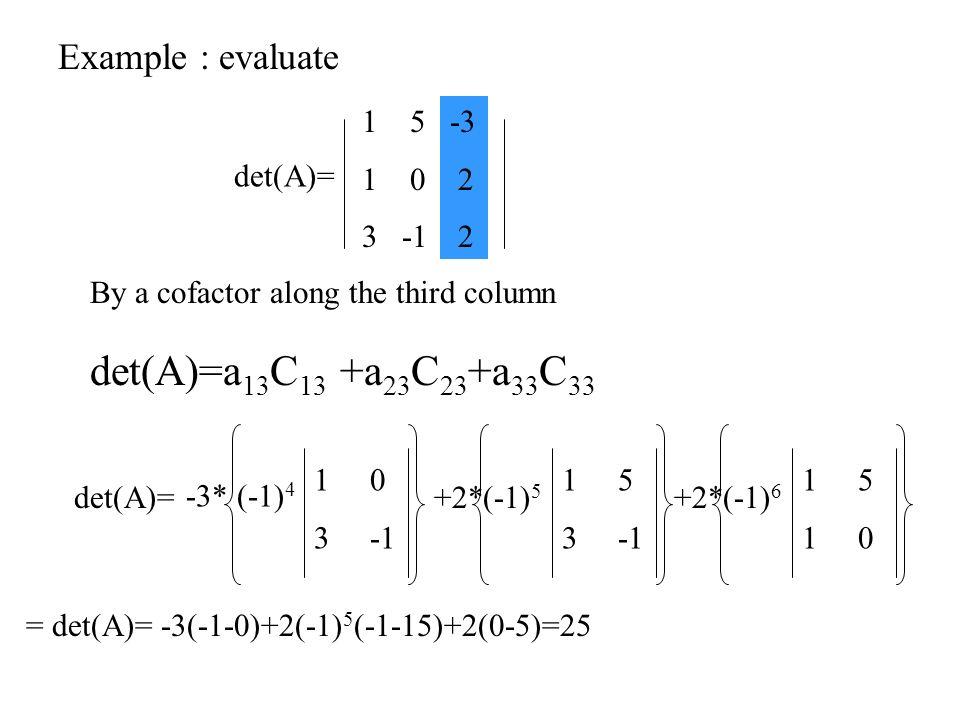 By a cofactor along the third column Example : evaluate det(A)=a 13 C 13 +a 23 C 23 +a 33 C 33 det(A)= 15 1 0 3 -1 -3 2 = det(A)= -3(-1-0)+2(-1) 5 (-1-15)+2(0-5)=25 det(A)= 1 0 3 -1 -3* (-1) 4 1 5 3 -1 +2*(-1) 5 1 5 1 0 +2*(-1) 6