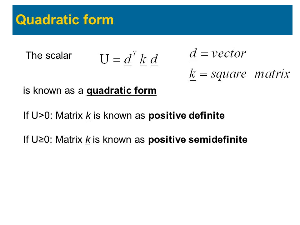 Quadratic form The scalar is known as a quadratic form If U>0: Matrix k is known as positive definite If U≥0: Matrix k is known as positive semidefinite