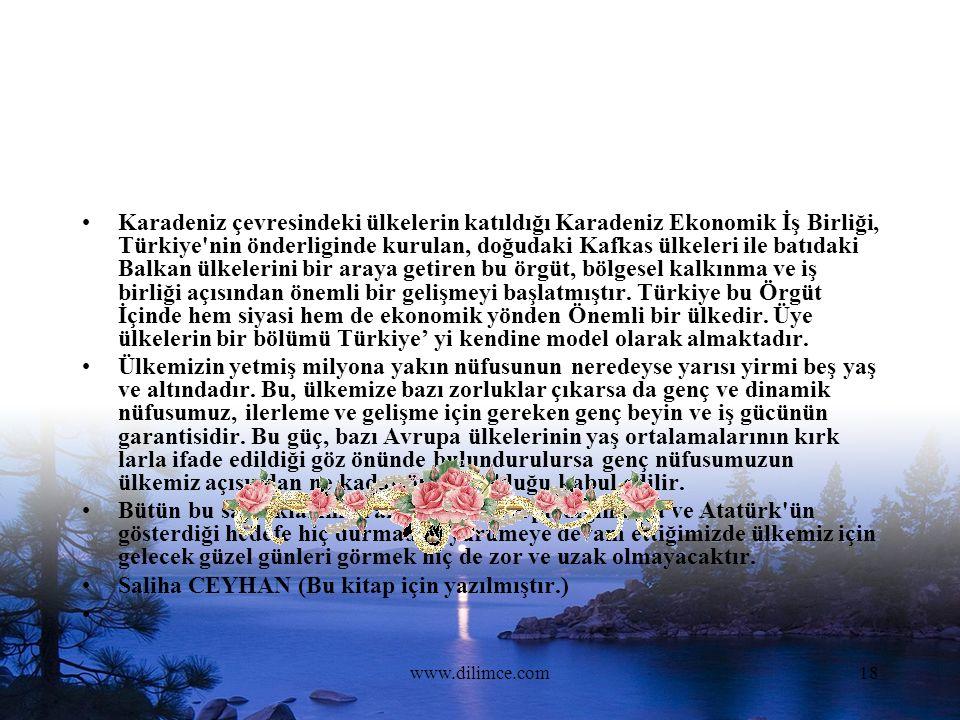 www.dilimce.com18 Karadeniz çevresindeki ülkelerin katıldığı Karadeniz Ekonomik İş Birliği, Türkiye nin önderliginde kurulan, doğudaki Kafkas ülkeleri ile batıdaki Balkan ülkelerini bir araya getiren bu örgüt, bölgesel kalkınma ve iş birliği açısından önemli bir gelişmeyi başlatmıştır.